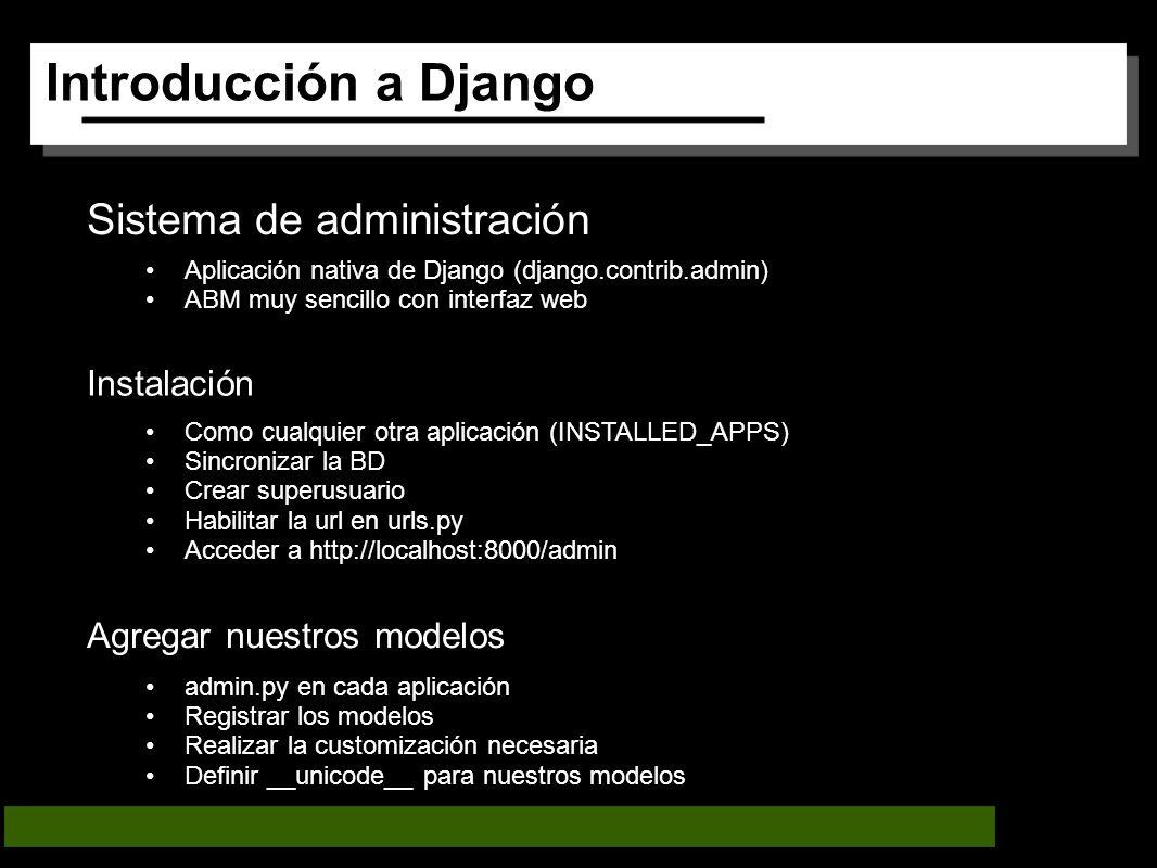 Introducción a Django Sistema de administración Aplicación nativa de Django (django.contrib.admin) ABM muy sencillo con interfaz web Instalación Como cualquier otra aplicación (INSTALLED_APPS) Sincronizar la BD Crear superusuario Habilitar la url en urls.py Acceder a http://localhost:8000/admin Agregar nuestros modelos admin.py en cada aplicación Registrar los modelos Realizar la customización necesaria Definir __unicode__ para nuestros modelos