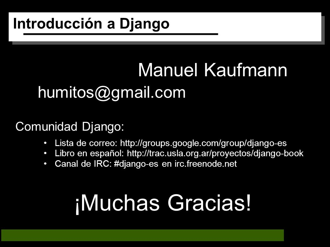 Introducción a Django Manuel Kaufmann humitos@gmail.com ¡Muchas Gracias! Comunidad Django: Lista de correo: http://groups.google.com/group/django-es L