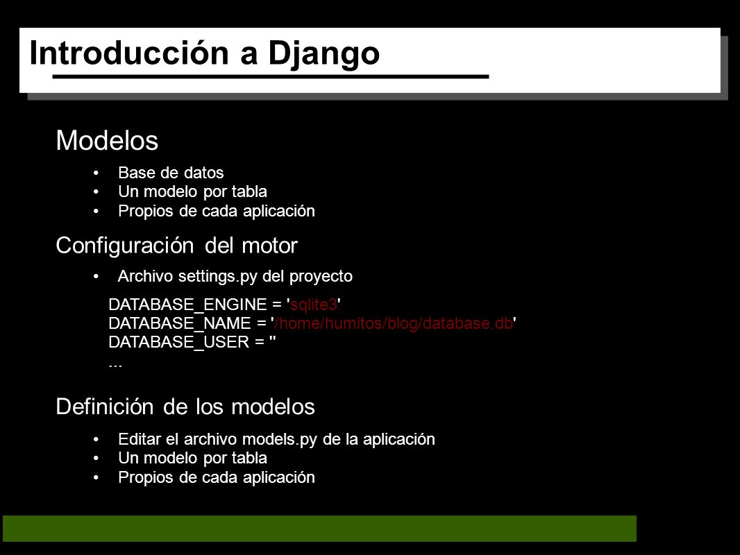 Introducción a Django Modelos Base de datos Un modelo por tabla Propios de cada aplicación Configuración del motor Archivo settings.py del proyecto Definición de los modelos DATABASE_ENGINE = sqlite3 DATABASE_NAME = /home/humitos/blog/database.db DATABASE_USER = ...