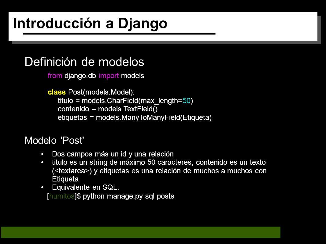 Introducción a Django Definición de modelos Modelo Post Dos campos más un id y una relación titulo es un string de máximo 50 caracteres, contenido es un texto ( ) y etiquetas es una relación de muchos a muchos con Etiqueta Equivalente en SQL: from django.db import models class Post(models.Model): titulo = models.CharField(max_length=50) contenido = models.TextField() etiquetas = models.ManyToManyField(Etiqueta) [humitos]$ python manage.py sql posts
