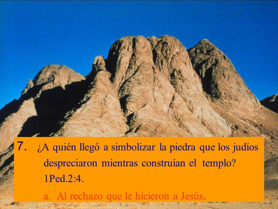 7. ¿A quién llegó a simbolizar la piedra que los judíos despreciaron mientras construían el templo? 1Ped.2:4. a. Al rechazo que le hicieron a Jesús.