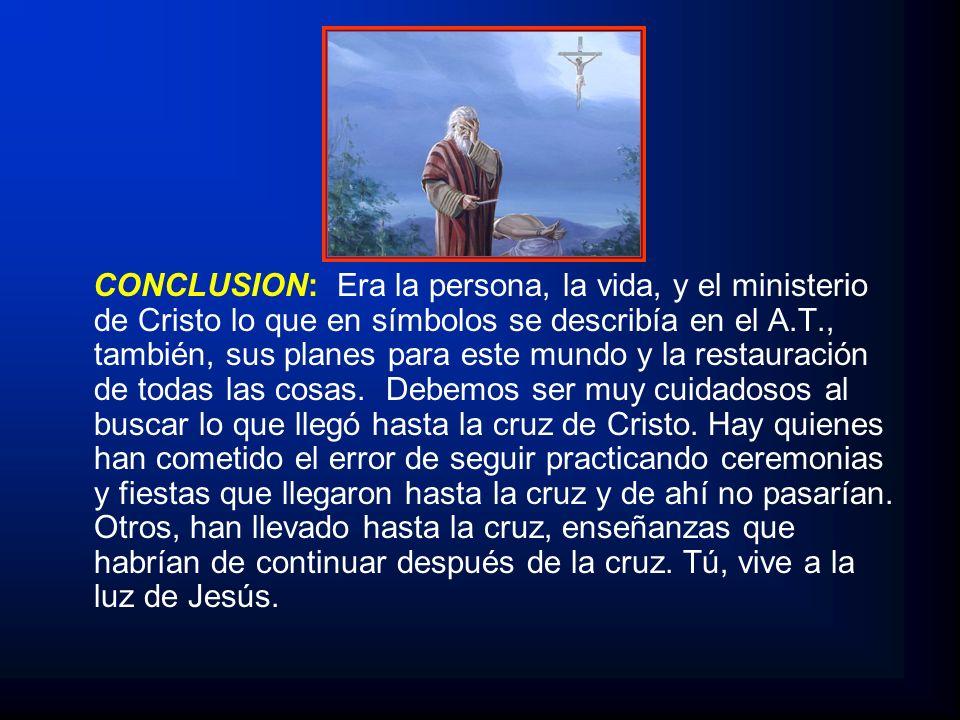 CONCLUSION: Era la persona, la vida, y el ministerio de Cristo lo que en símbolos se describía en el A.T., también, sus planes para este mundo y la re