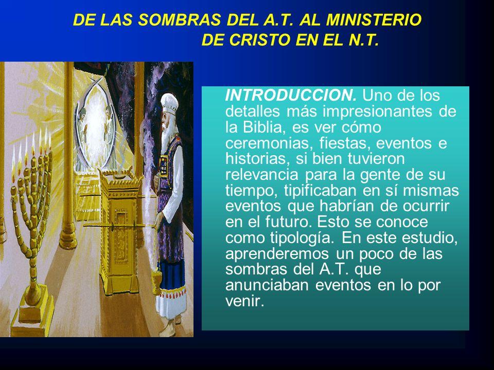 DE LAS SOMBRAS DEL A.T. AL MINISTERIO DE CRISTO EN EL N.T. INTRODUCCION. Uno de los detalles más impresionantes de la Biblia, es ver cómo ceremonias,