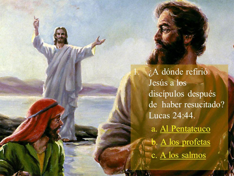 1.¿A dónde refirió Jesús a los discípulos después de haber resucitado? Lucas 24:44. a. Al Pentateuco b. A los profetas c. A los salmos