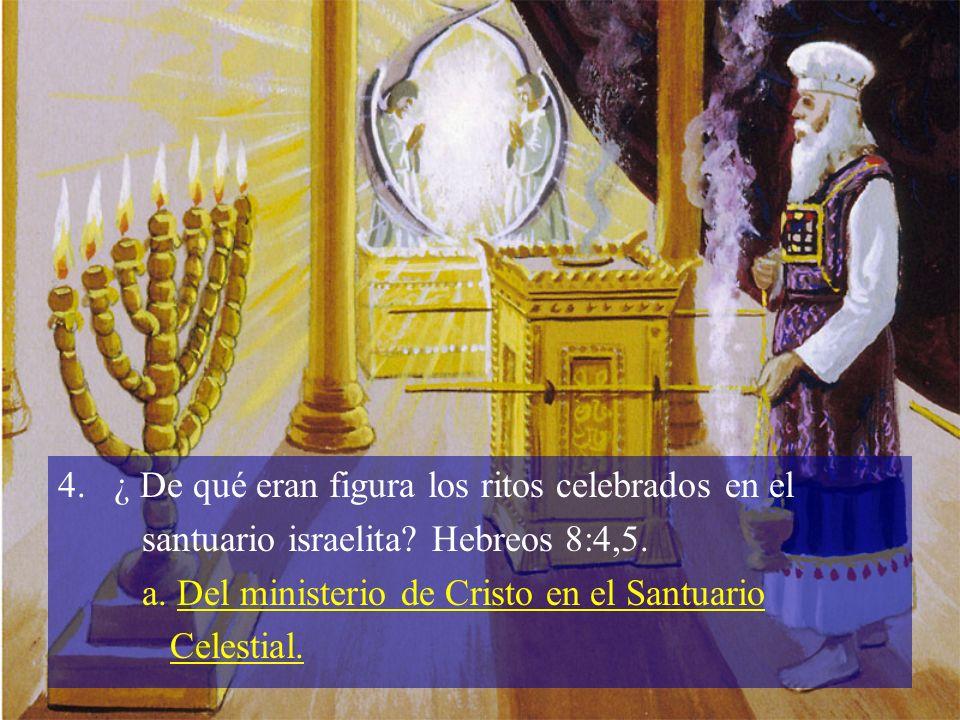 4.¿ De qué eran figura los ritos celebrados en el santuario israelita? Hebreos 8:4,5. a. Del ministerio de Cristo en el Santuario Celestial.
