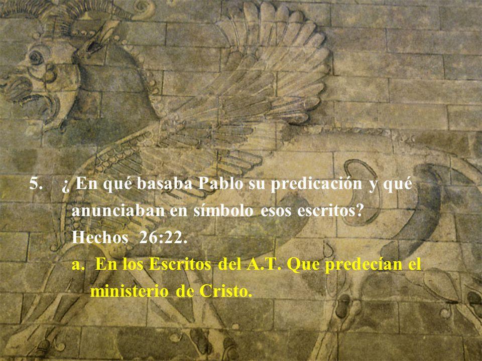 5.¿ En qué basaba Pablo su predicación y qué anunciaban en símbolo esos escritos? Hechos 26:22. a. En los Escritos del A.T. Que predecían el ministeri