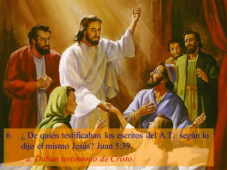 6.¿ De quién testificaban los escritos del A.T. según lo dijo el mismo Jesús? Juan 5:39. a. Daban testimonio de Cristo.