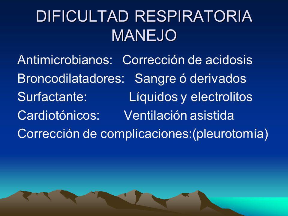 DIFICULTAD RESPIRATORIA MANEJO Antimicrobianos: Corrección de acidosis Broncodilatadores: Sangre ó derivados Surfactante: Líquidos y electrolitos Card