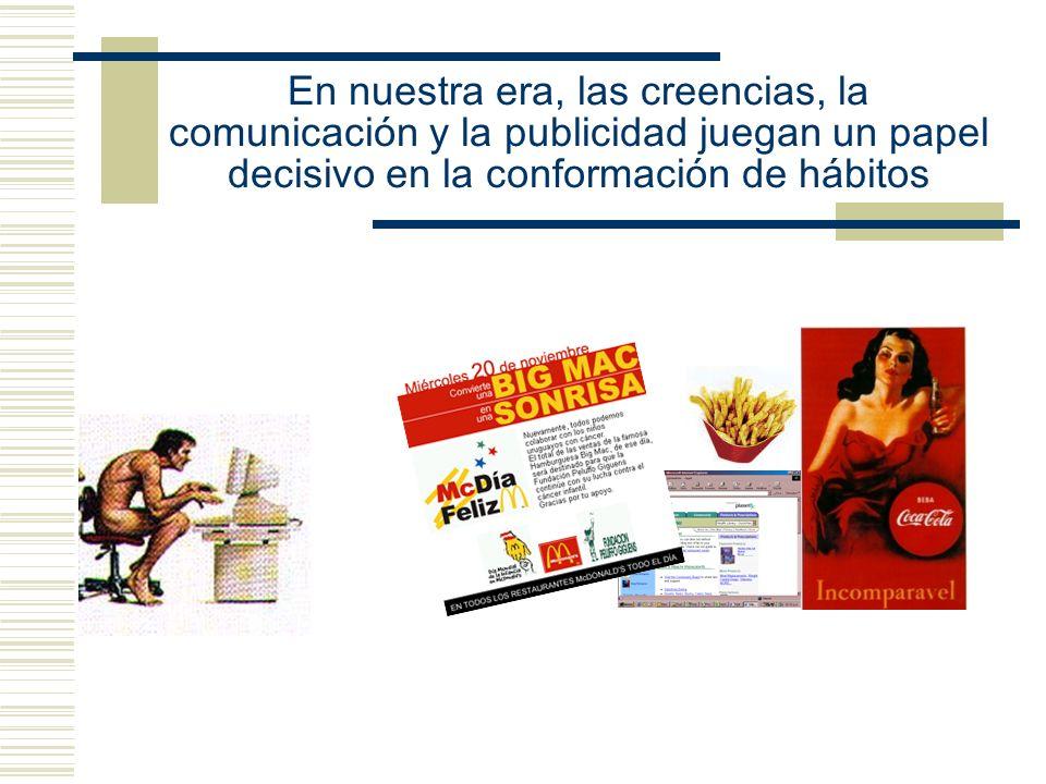 En nuestra era, las creencias, la comunicación y la publicidad juegan un papel decisivo en la conformación de hábitos