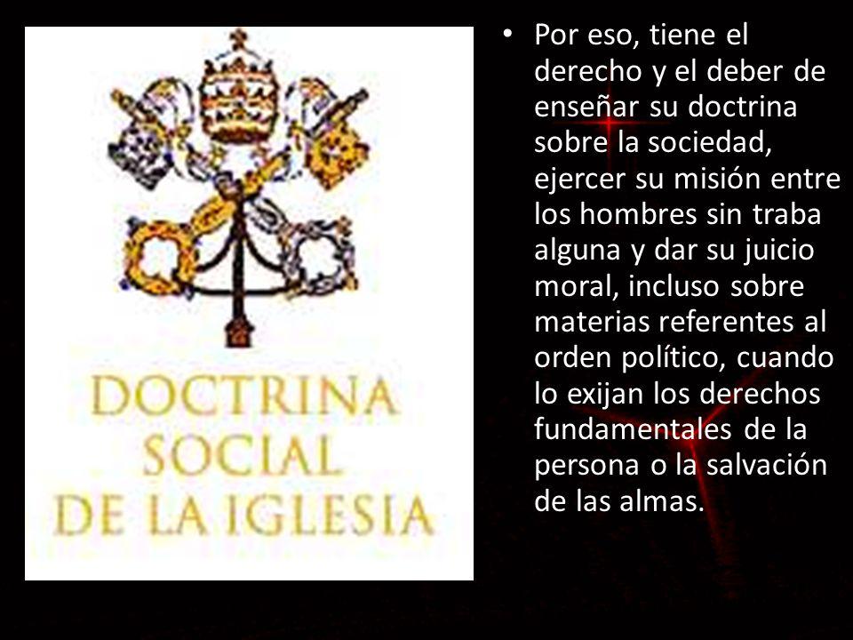 Por eso, tiene el derecho y el deber de enseñar su doctrina sobre la sociedad, ejercer su misión entre los hombres sin traba alguna y dar su juicio mo