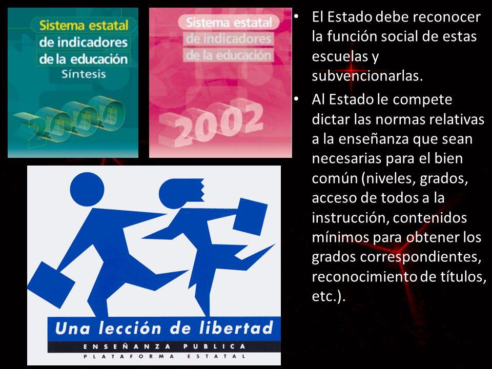 El Estado debe reconocer la función social de estas escuelas y subvencionarlas. Al Estado le compete dictar las normas relativas a la enseñanza que se