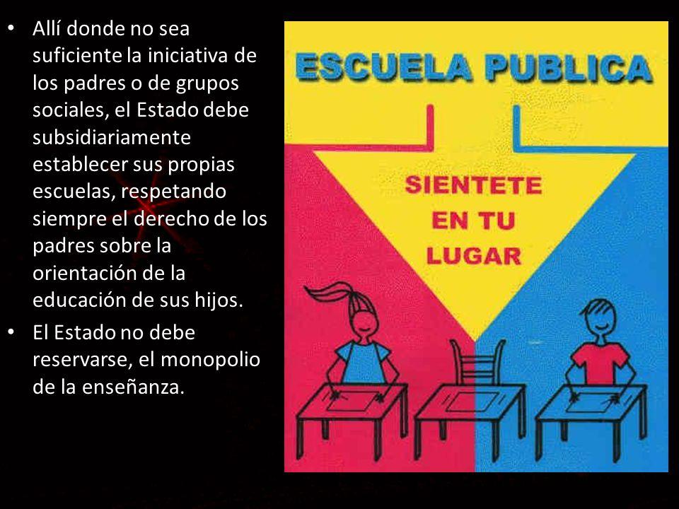Allí donde no sea suficiente la iniciativa de los padres o de grupos sociales, el Estado debe subsidiariamente establecer sus propias escuelas, respet