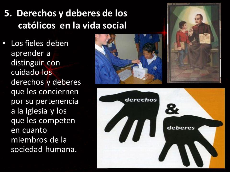 5. Derechos y deberes de los católicos en la vida social Los fieles deben aprender a distinguir con cuidado los derechos y deberes que les conciernen