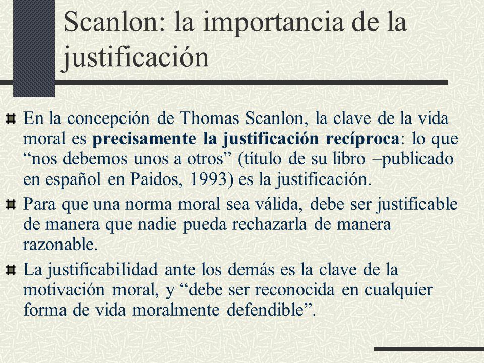 Scanlon: la importancia de la justificación En la concepción de Thomas Scanlon, la clave de la vida moral es precisamente la justificación recíproca:
