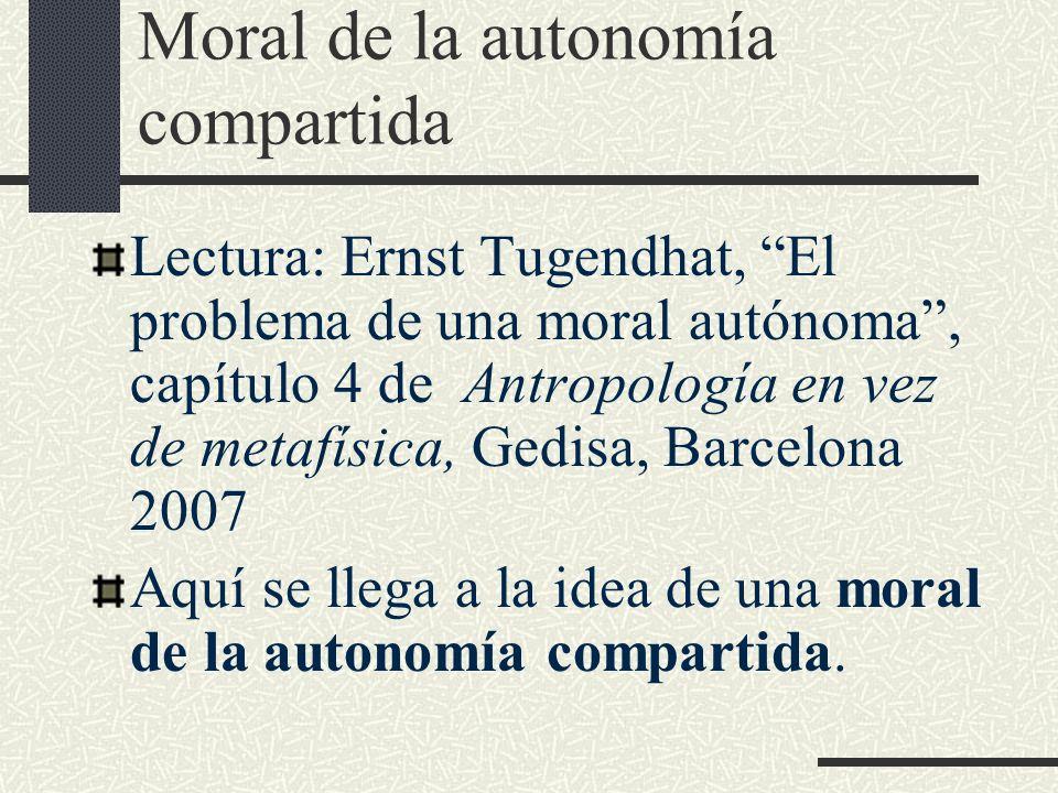 Moral de la autonomía compartida Lectura: Ernst Tugendhat, El problema de una moral autónoma, capítulo 4 de Antropología en vez de metafísica, Gedisa,