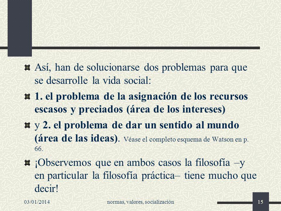 03/01/2014normas, valores, socialización15 Así, han de solucionarse dos problemas para que se desarrolle la vida social: 1. el problema de la asignaci