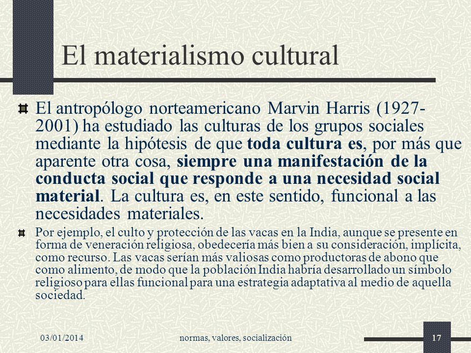 03/01/2014normas, valores, socialización17 El materialismo cultural El antropólogo norteamericano Marvin Harris (1927- 2001) ha estudiado las culturas