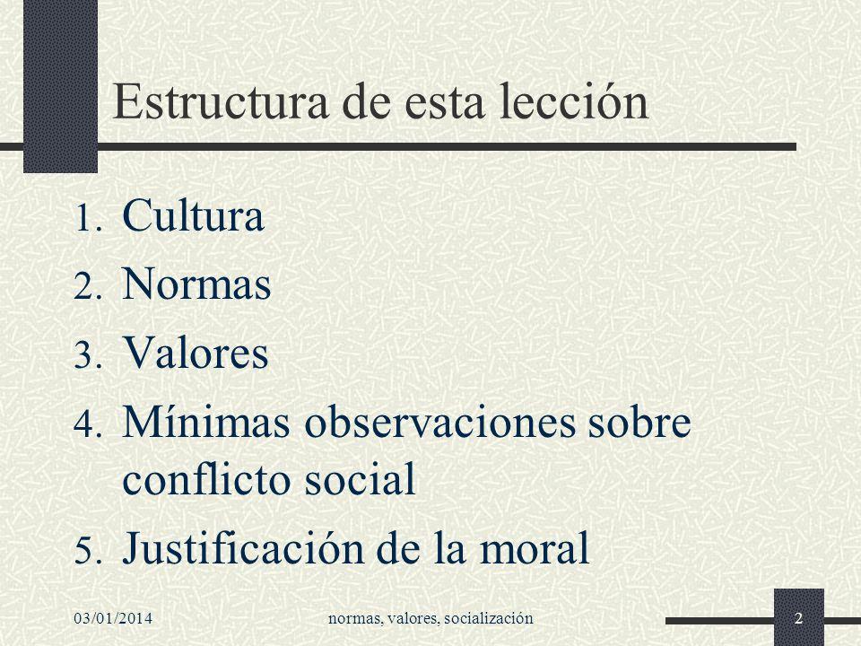 Estructura de esta lección 1. Cultura 2. Normas 3. Valores 4. Mínimas observaciones sobre conflicto social 5. Justificación de la moral 03/01/2014norm