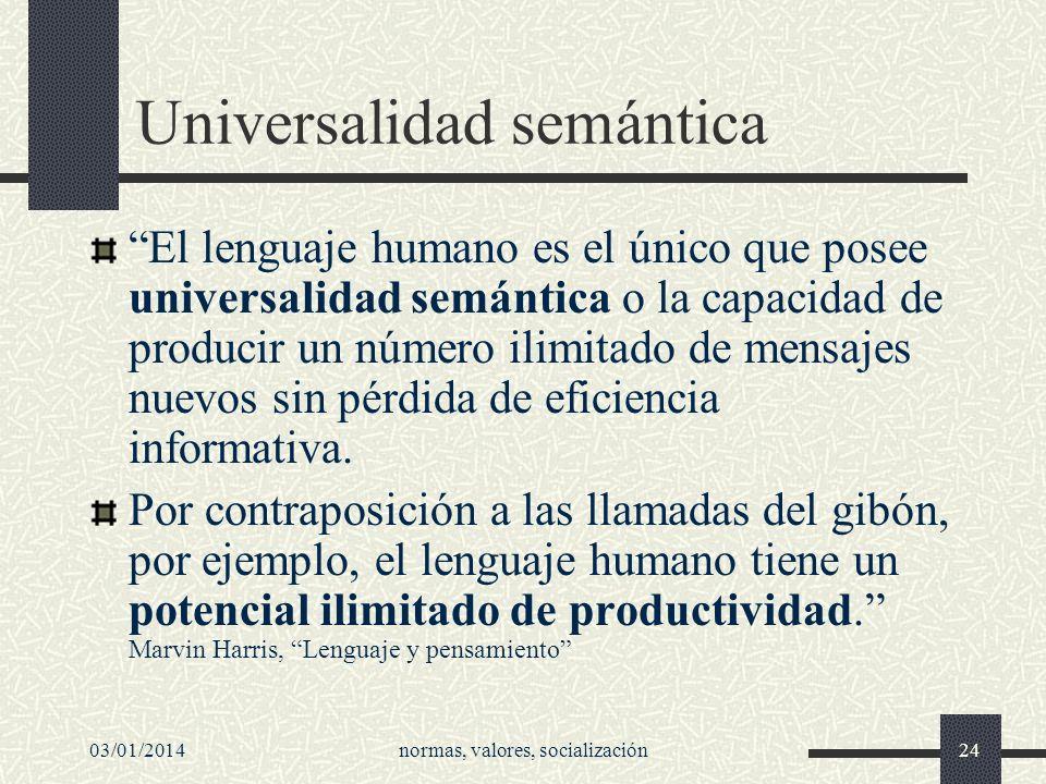 03/01/2014normas, valores, socialización24 Universalidad semántica El lenguaje humano es el único que posee universalidad semántica o la capacidad de