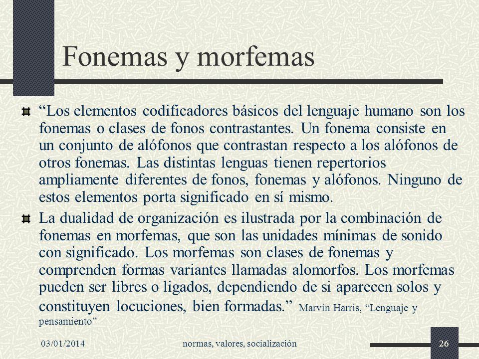 03/01/2014normas, valores, socialización26 Fonemas y morfemas Los elementos codificadores básicos del lenguaje humano son los fonemas o clases de fono