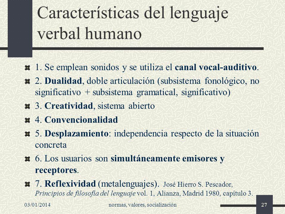 03/01/2014normas, valores, socialización27 Características del lenguaje verbal humano 1. Se emplean sonidos y se utiliza el canal vocal-auditivo. 2. D