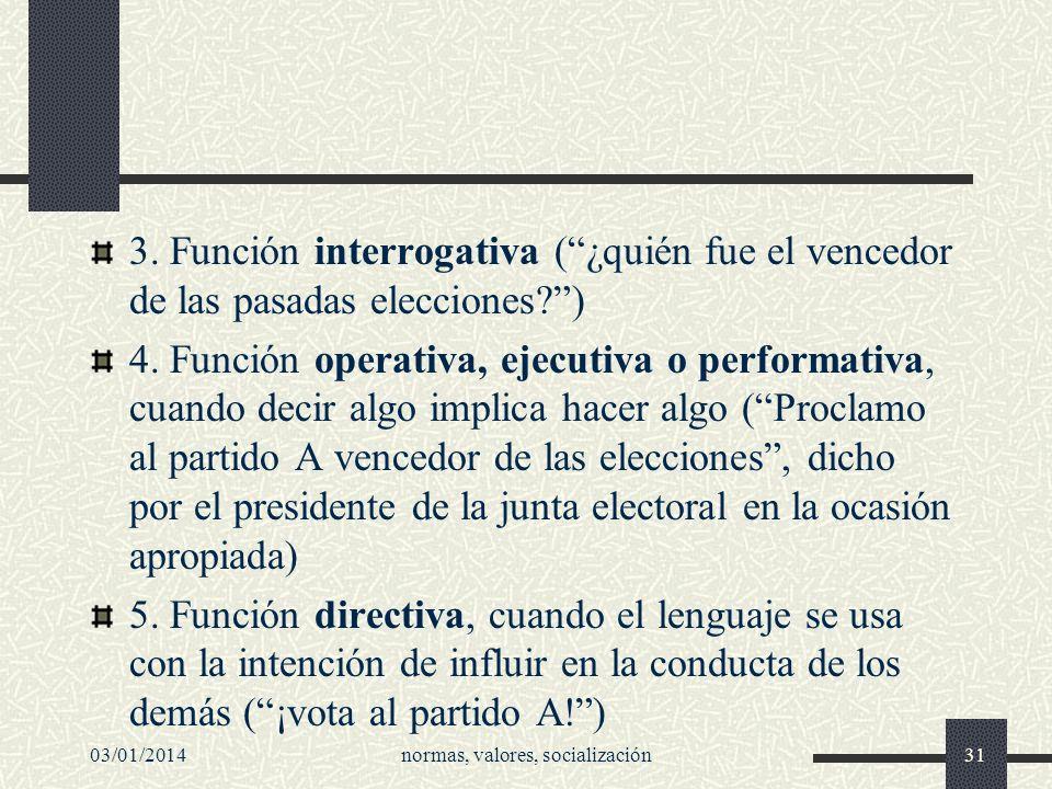 3. Función interrogativa (¿quién fue el vencedor de las pasadas elecciones?) 4. Función operativa, ejecutiva o performativa, cuando decir algo implica