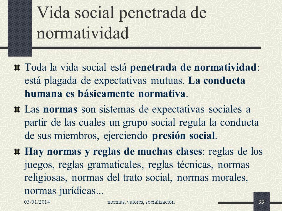 03/01/2014normas, valores, socialización33 Vida social penetrada de normatividad Toda la vida social está penetrada de normatividad: está plagada de e