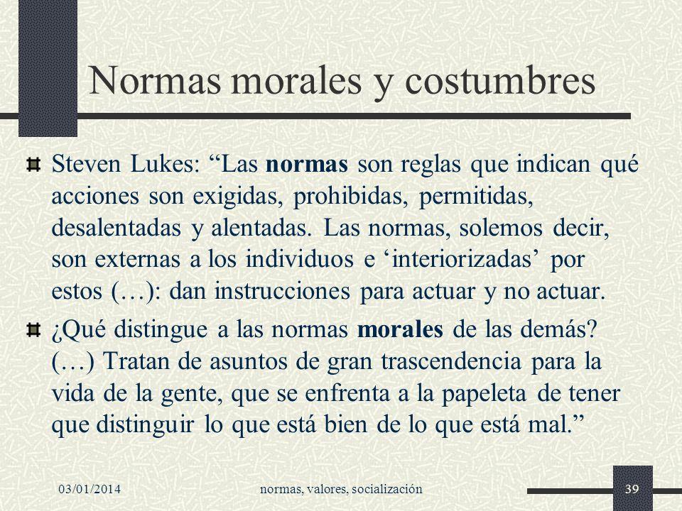 03/01/2014normas, valores, socialización39 Normas morales y costumbres Steven Lukes: Las normas son reglas que indican qué acciones son exigidas, proh
