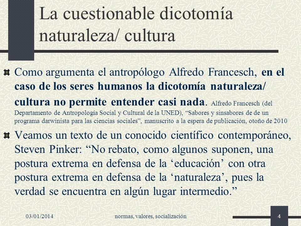 03/01/2014normas, valores, socialización4 La cuestionable dicotomía naturaleza/ cultura Como argumenta el antropólogo Alfredo Francesch, en el caso de