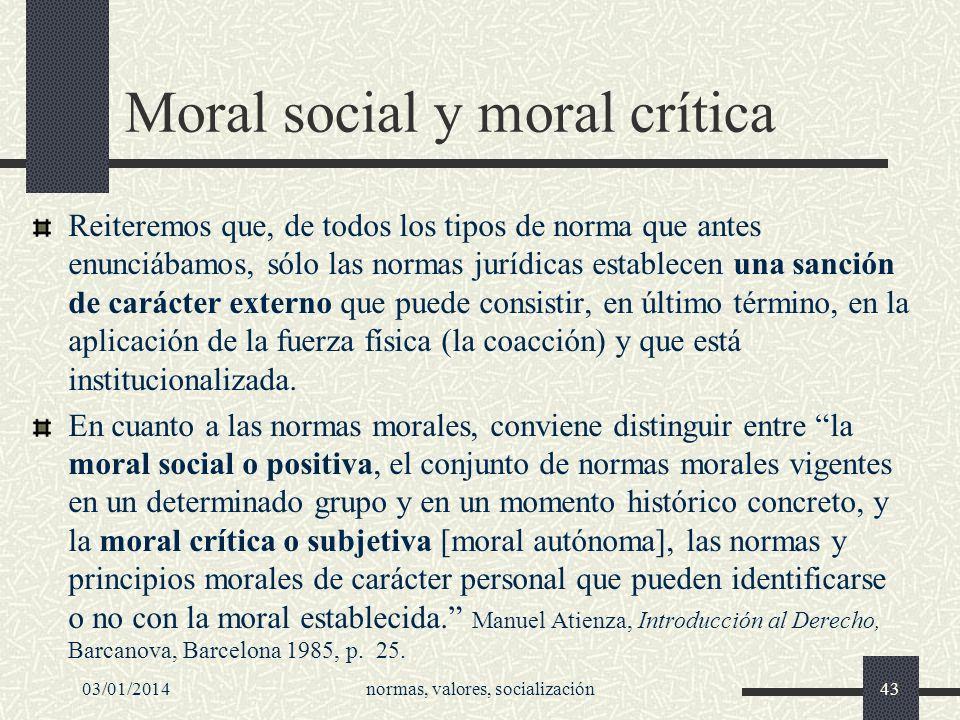03/01/2014normas, valores, socialización43 Moral social y moral crítica Reiteremos que, de todos los tipos de norma que antes enunciábamos, sólo las n