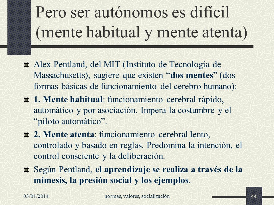 03/01/2014normas, valores, socialización44 Pero ser autónomos es difícil (mente habitual y mente atenta) Alex Pentland, del MIT (Instituto de Tecnolog