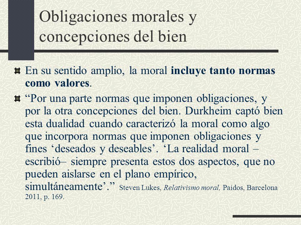 Obligaciones morales y concepciones del bien En su sentido amplio, la moral incluye tanto normas como valores. Por una parte normas que imponen obliga