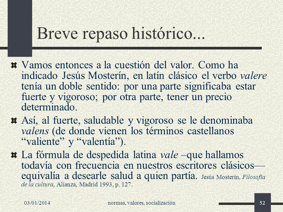 03/01/2014normas, valores, socialización52 Breve repaso histórico... Vamos entonces a la cuestión del valor. Como ha indicado Jesús Mosterín, en latín