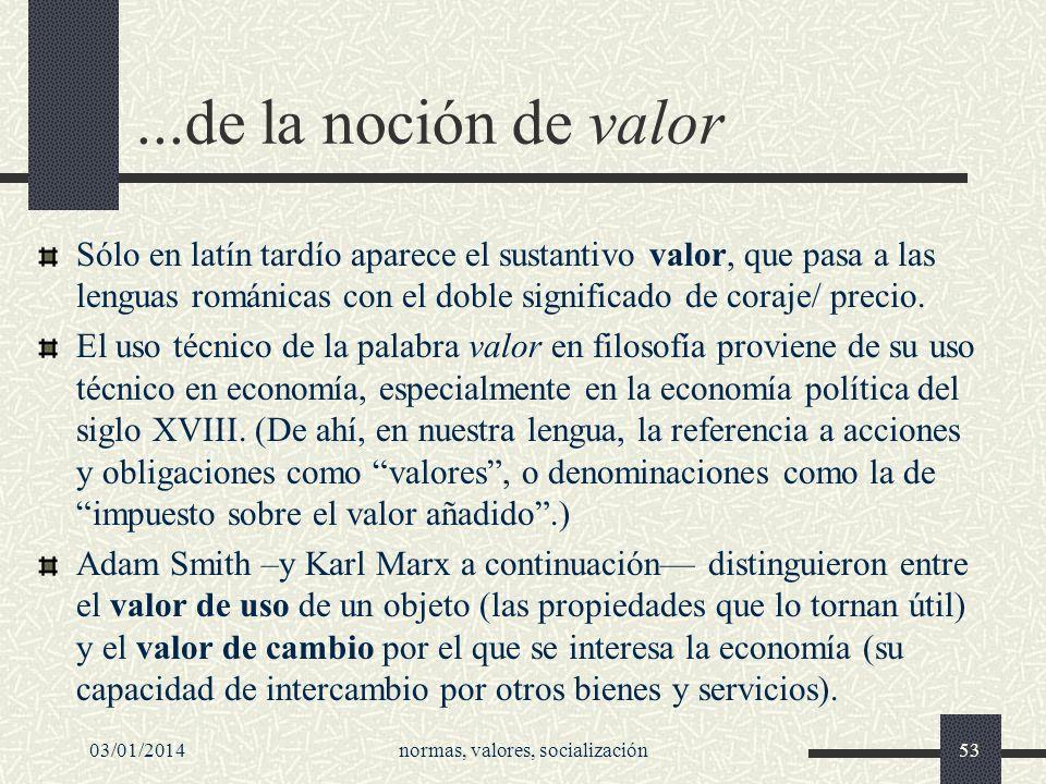 03/01/2014normas, valores, socialización53...de la noción de valor Sólo en latín tardío aparece el sustantivo valor, que pasa a las lenguas románicas