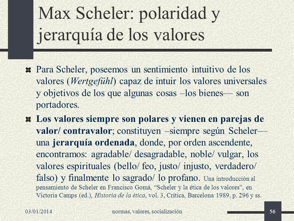03/01/2014normas, valores, socialización56 Max Scheler: polaridad y jerarquía de los valores Para Scheler, poseemos un sentimiento intuitivo de los va