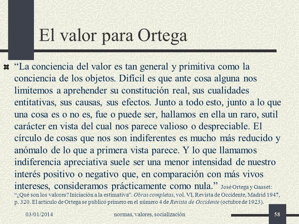 03/01/2014normas, valores, socialización58 El valor para Ortega La conciencia del valor es tan general y primitiva como la conciencia de los objetos.