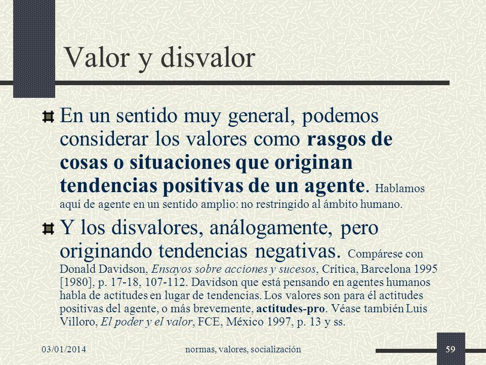 03/01/2014normas, valores, socialización59 Valor y disvalor En un sentido muy general, podemos considerar los valores como rasgos de cosas o situacion