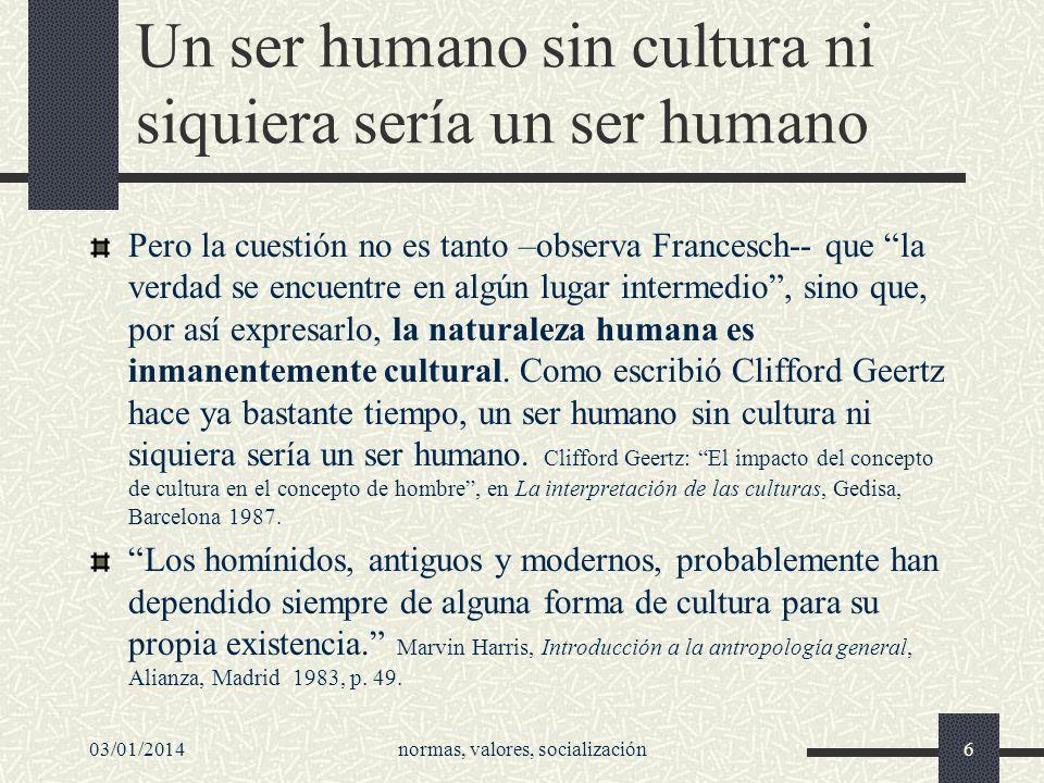 03/01/2014normas, valores, socialización6 Un ser humano sin cultura ni siquiera sería un ser humano Pero la cuestión no es tanto –observa Francesch--