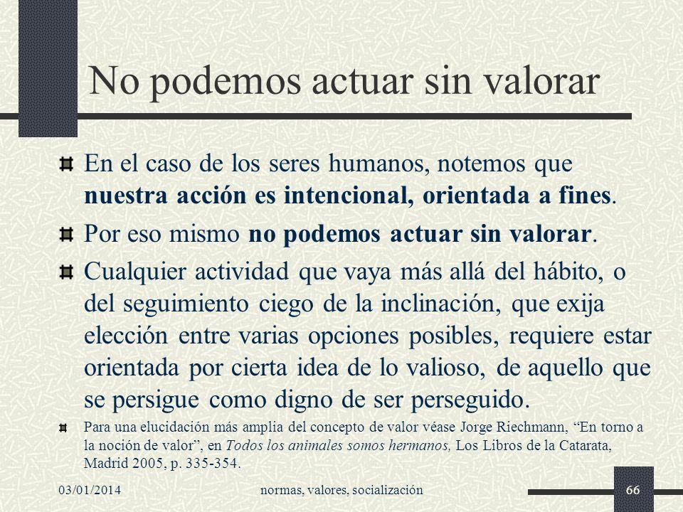 03/01/2014normas, valores, socialización66 No podemos actuar sin valorar En el caso de los seres humanos, notemos que nuestra acción es intencional, o