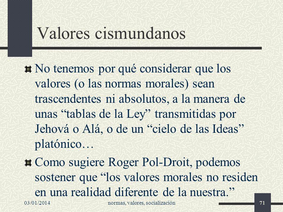 Valores cismundanos No tenemos por qué considerar que los valores (o las normas morales) sean trascendentes ni absolutos, a la manera de unas tablas d