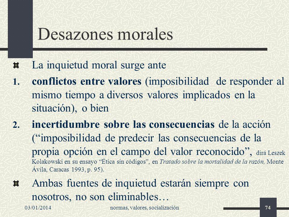 03/01/2014normas, valores, socialización74 Desazones morales La inquietud moral surge ante 1. conflictos entre valores (imposibilidad de responder al