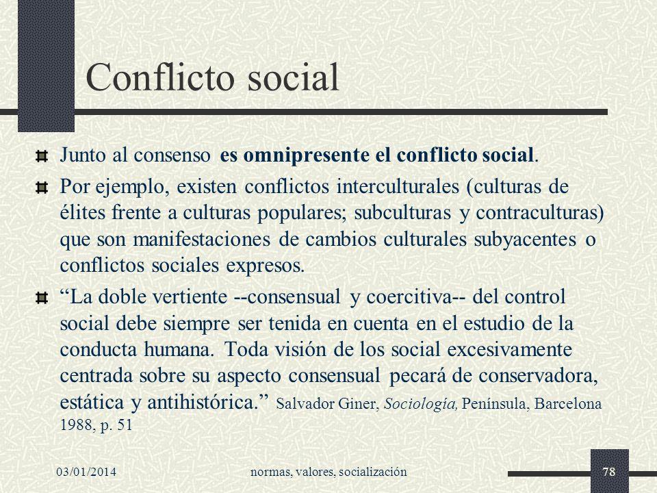 03/01/2014normas, valores, socialización78 Conflicto social Junto al consenso es omnipresente el conflicto social. Por ejemplo, existen conflictos int