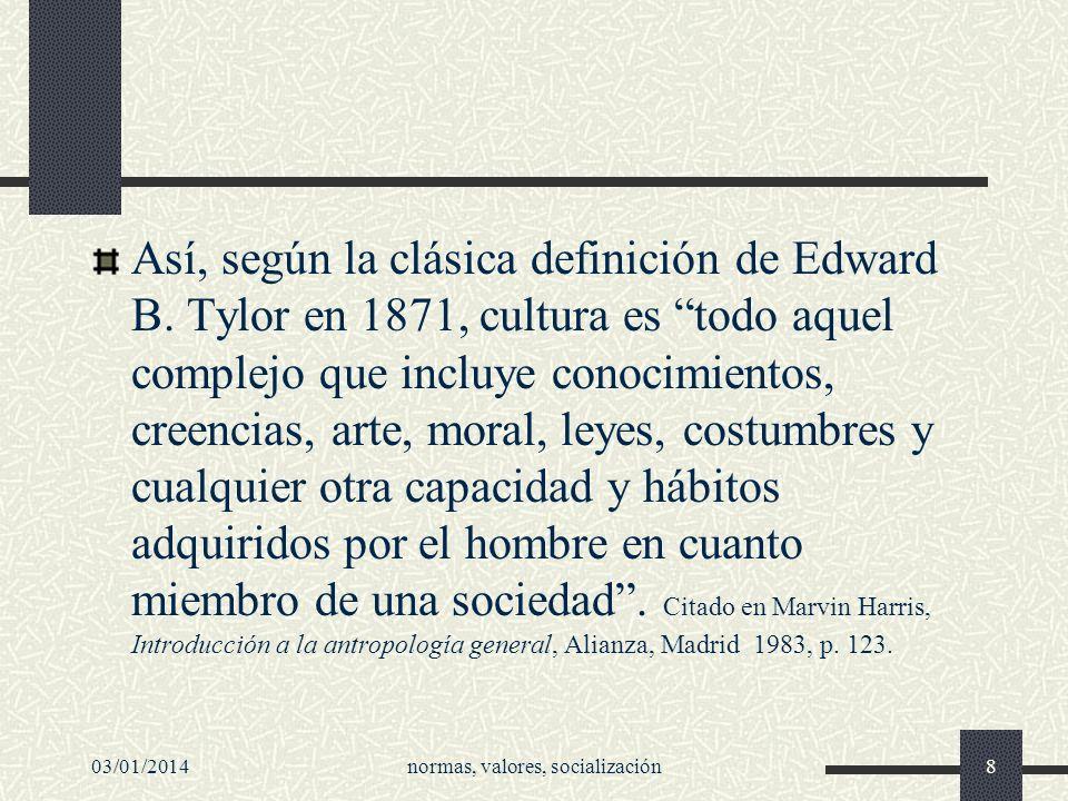 03/01/2014normas, valores, socialización8 Así, según la clásica definición de Edward B. Tylor en 1871, cultura es todo aquel complejo que incluye cono