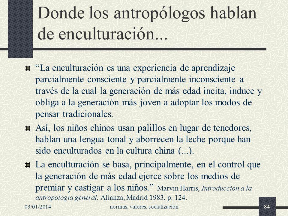 03/01/2014normas, valores, socialización84 Donde los antropólogos hablan de enculturación... La enculturación es una experiencia de aprendizaje parcia