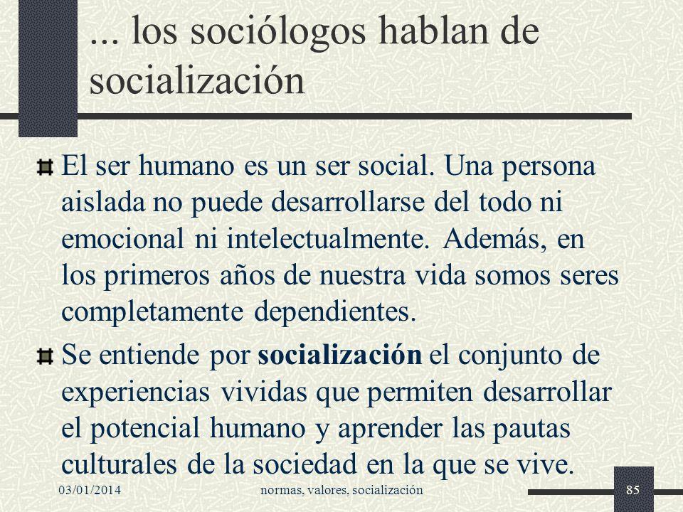 03/01/2014normas, valores, socialización85... los sociólogos hablan de socialización El ser humano es un ser social. Una persona aislada no puede desa