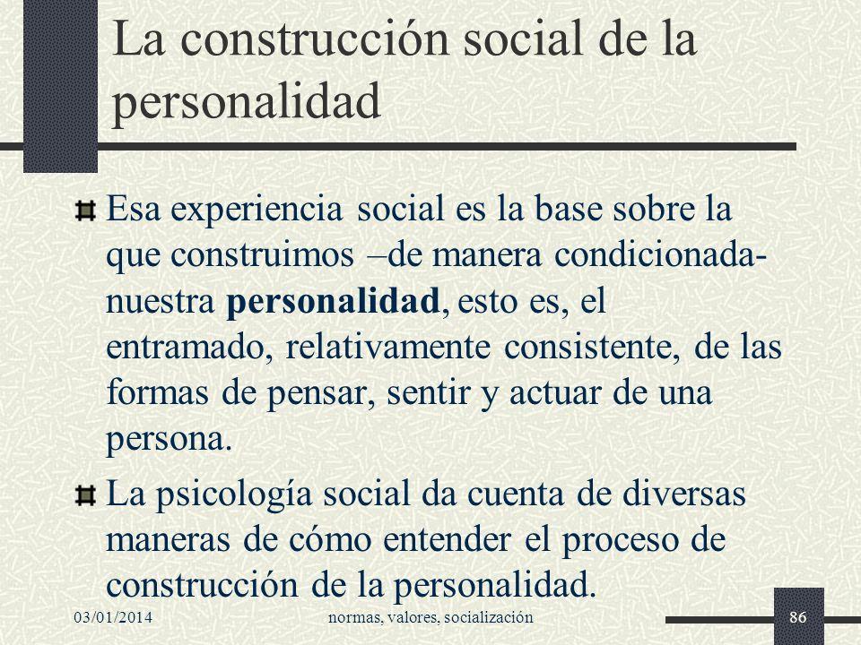 03/01/2014normas, valores, socialización86 La construcción social de la personalidad Esa experiencia social es la base sobre la que construimos –de ma