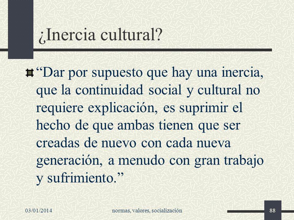 03/01/2014normas, valores, socialización88 ¿Inercia cultural? Dar por supuesto que hay una inercia, que la continuidad social y cultural no requiere e