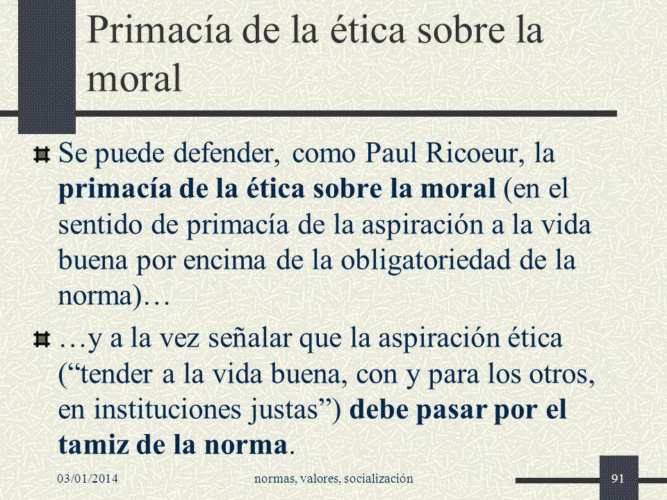 Primacía de la ética sobre la moral Se puede defender, como Paul Ricoeur, la primacía de la ética sobre la moral (en el sentido de primacía de la aspi