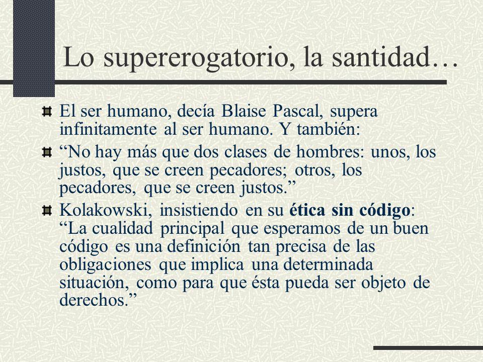 Lo supererogatorio, la santidad… El ser humano, decía Blaise Pascal, supera infinitamente al ser humano. Y también: No hay más que dos clases de hombr