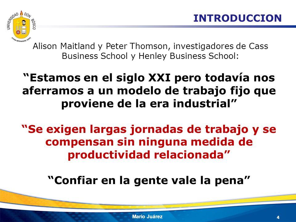 Mario Juárez INTRODUCCION Estamos en el siglo XXI pero todavía nos aferramos a un modelo de trabajo fijo que proviene de la era industrial Se exigen l